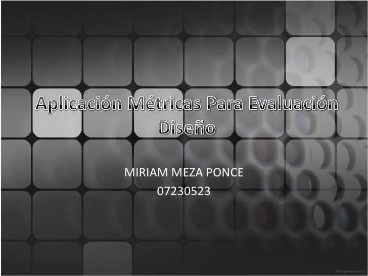 Aplicación Métricas Para Evaluación Diseño<br />MIRIAM MEZA PONCE<br />07230523<br />