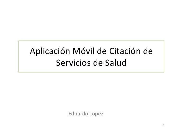 Aplicación Móvil de Citación de       Servicios de Salud         Eduardo López                                  1