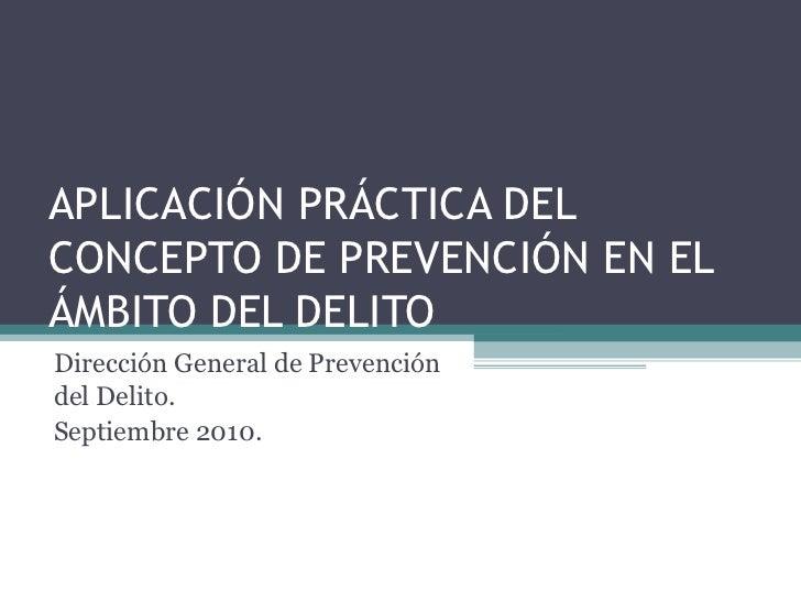 APLICACIÓN PRÁCTICA DEL CONCEPTO DE PREVENCIÓN EN EL ÁMBITO DEL DELITO Dirección General de Prevención del Delito.  Septie...