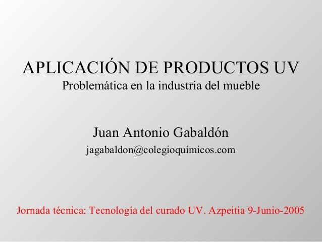 APLICACIÓN DE PRODUCTOS UV Problemática en la industria del mueble Juan Antonio Gabaldón jagabaldon@colegioquimicos.com Jo...