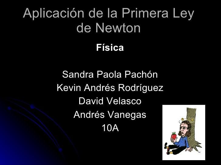 Aplicación de la Primera Ley de Newton Física Sandra Paola Pachón Kevin Andrés Rodríguez David Velasco Andrés Vanegas 10A