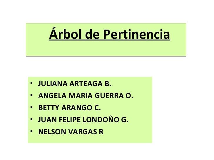<ul><li>Árbol de Pertinencia </li></ul><ul><li>JULIANA ARTEAGA B. </li></ul><ul><li>ANGELA MARIA GUERRA O. </li></ul><ul><...