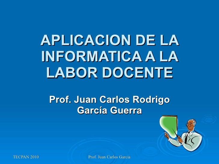 APLICACION DE LA INFORMATICA A LA LABOR DOCENTE Prof. Juan Carlos Rodrigo García Guerra