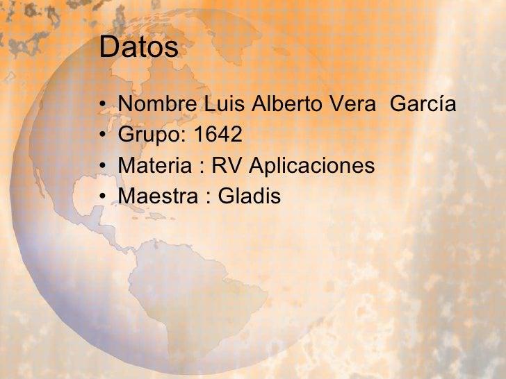 Datos <ul><li>Nombre Luis Alberto Vera  García </li></ul><ul><li>Grupo: 1642 </li></ul><ul><li>Materia : RV Aplicaciones <...