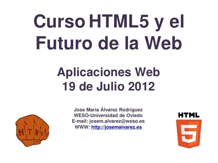 Curso HTML5 y elFuturo de la Web  Aplicaciones Web   19 de Julio 2012     Jose María Álvarez Rodríguez     WESO-Universida...