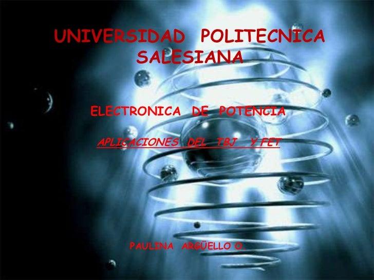 UNIVERSIDAD  POLITECNICA SALESIANA<br />ELECTRONICA  DE  POTENCIA<br />APLICACIONES  DEL  TBJ   Y FET<br />PAULINA  ARGÜEL...