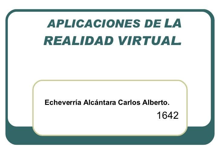 APLICACIONES DE  LA REALIDAD VIRTUAL.   Echeverría Alcántara Carlos Alberto.   1642