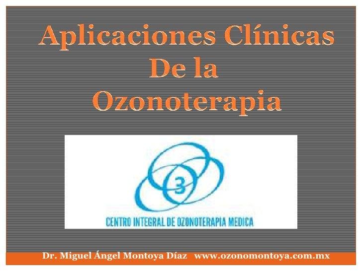 Aplicaciones Clínicas De la  Ozonoterapia   Dr. Miguel Ángel Montoya Díaz   www.ozonomontoya.com.mx