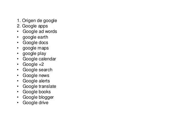 1. Origen de google 2. Google apps • Google ad words • google earth • Google docs • google maps • google play • Google cal...