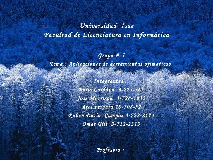 Universidad  Isae  Facultad de Licenciatura en Informática Grupo # 5 Tema : Aplicaciones de herramientas ofimaticas  Integ...
