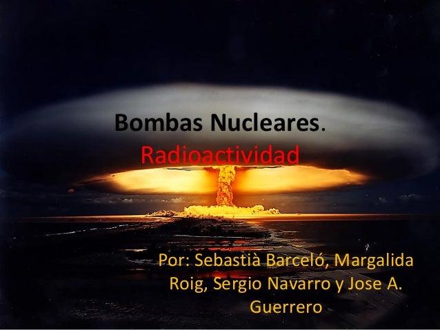 Bombas Nucleares. Radioactividad  Por: Sebastià Barceló, Margalida Roig, Sergio Navarro y Jose A. Guerrero