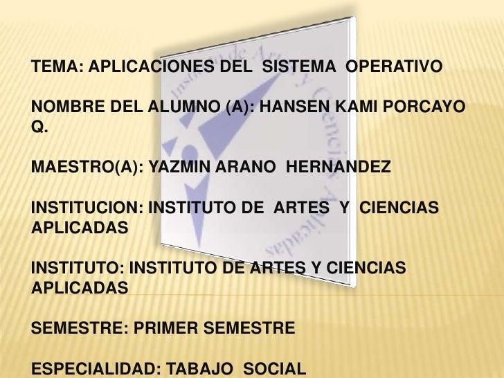 TEMA: APLICACIONES DEL  SISTEMA  OPERATIVO<br />NOMBRE DEL ALUMNO (A): HANSEN KAMI PORCAYO  Q.<br />MAESTRO(A): YAZMIN ARA...