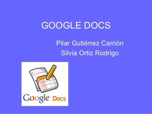 GOOGLE DOCS Pilar Gutiérrez Carrión Silvia Ortiz Rodrigo