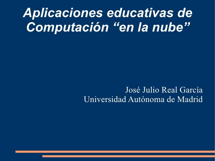 """<ul>Aplicaciones educativas de Computación  """"en la nube"""" </ul><ul>José Julio Real García Universidad Autónoma de Madrid </ul>"""