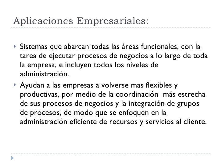 Aplicaciones Empresariales: <ul><li>Sistemas que abarcan todas las áreas funcionales, con la tarea de ejecutar procesos de...