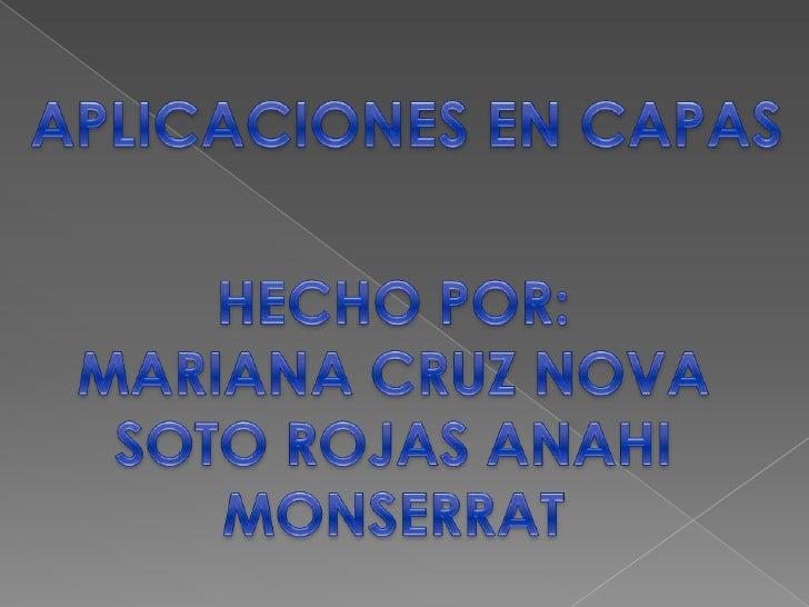 APLICACIONES EN CAPAS<br />HECHO POR:<br />MARIANA CRUZ NOVA<br />SOTO ROJAS ANAHI MONSERRAT<br />
