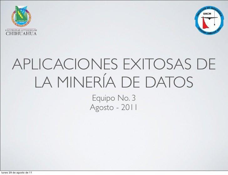 APLICACIONES EXITOSAS DE          LA MINERÍA DE DATOS                           Equipo No. 3                           Ago...