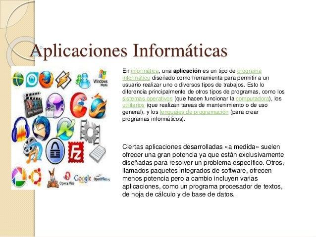 Aplicaciones Informáticas En informática, una aplicación es un tipo de programa informático diseñado como herramienta para...
