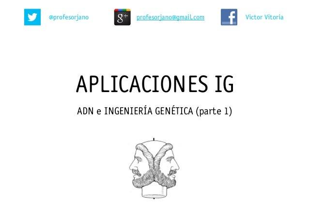 APLICACIONES IG ADN e INGENIERÍA GENÉTICA (parte 1) @profesorjano Victor Vitoriaprofesorjano@gmail.com