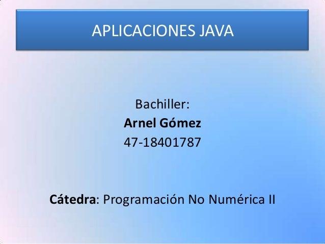 APLICACIONES JAVA             Bachiller:           Arnel Gómez           47-18401787Cátedra: Programación No Numérica II
