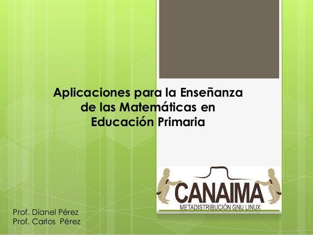 Aplicaciones para la Enseñanza de las Matemáticas en Educación Primaria Prof. Dianel Pérez Prof. Carlos Pérez