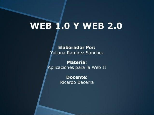 WEB 1.0 Y WEB 2.0 Elaborador Por: Yuliana Ramírez Sánchez Materia: Aplicaciones para la Web II Docente: Ricardo Becerra