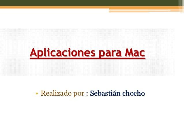 Aplicaciones para Mac• Realizado por : Sebastián chocho