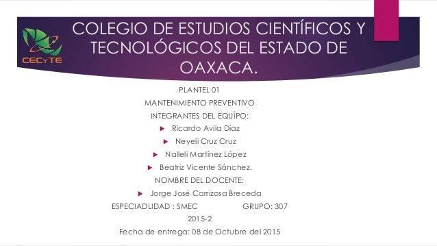 COLEGIO DE ESTUDIOS CIENTÍFICOS Y TECNOLÓGICOS DEL ESTADO DE OAXACA. PLANTEL 01 MANTENIMIENTO PREVENTIVO INTEGRANTES DEL E...