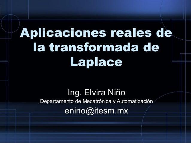 Aplicaciones reales de  la transformada de  Laplace  Ing. Elvira Niño  Departamento de Mecatrónica y Automatización  enino...