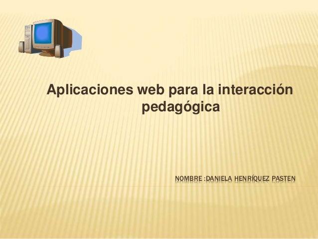 NOMBRE :DANIELA HENRÍQUEZ PASTEN Aplicaciones web para la interacción pedagógica