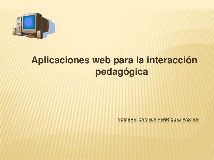 Aplicaciones web para la interacción             pedagógica                  NOMBRE :DANIELA HENRÍQUEZ PASTEN