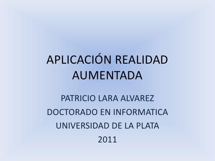 APLICACIÓN REALIDAD AUMENTADA<br />PATRICIO LARA ALVAREZ<br />DOCTORADO EN INFORMATICA<br />UNIVERSIDAD DE LA PLATA<br />2...