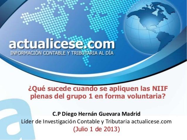 ¿Qué sucede cuando se apliquen las NIIF plenas del grupo 1 en forma voluntaria? C.P Diego Hernán Guevara Madrid Líder de I...