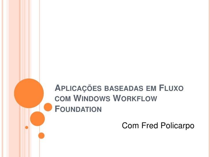 Aplicações baseadas em Fluxo com Windows Workflow Foundation<br />Com Fred Policarpo<br />