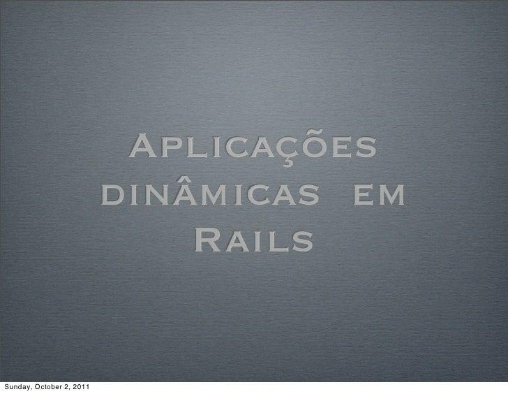 Aplicações                          dinâmicas em                              RailsSunday, October 2, 2011