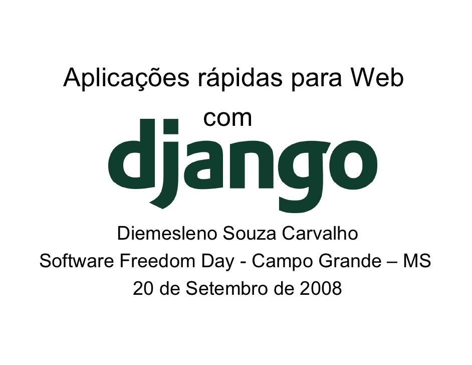 Aplicações rápidas para Web                 com            Diemesleno Souza Carvalho Software Freedom Day - Campo Grande –...