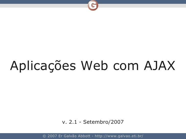 Aplicações Web com AJAX                 v. 2.1 - Setembro/2007      © 2007 Er Galvão Abbott - http://www.galvao.eti.br/