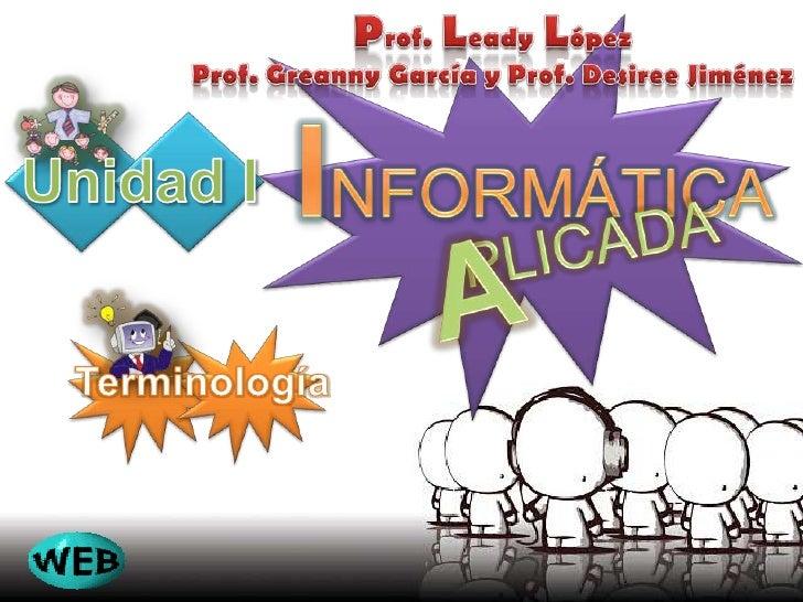 Prof.LeadyLópez<br />Prof. Greanny García y Prof. Desiree Jiménez<br />INFORMÁTICA<br />Unidad I<br />Terminología<br />PL...
