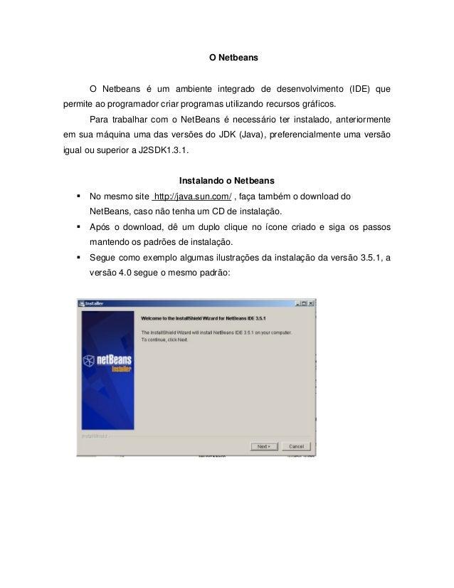 O Netbeans O Netbeans é um ambiente integrado de desenvolvimento (IDE) que permite ao programador criar programas utilizan...