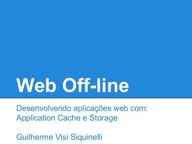 Web Off-line Desenvolvendo aplicações web com: Application Cache e Storage Guilherme Visi Siquinelli