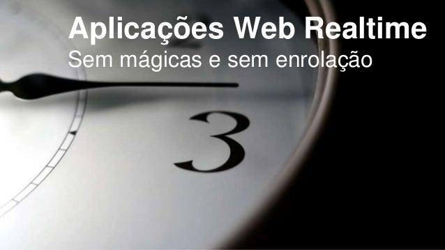 Aplicações Web Realtime  Sem mágicas e sem enrolação