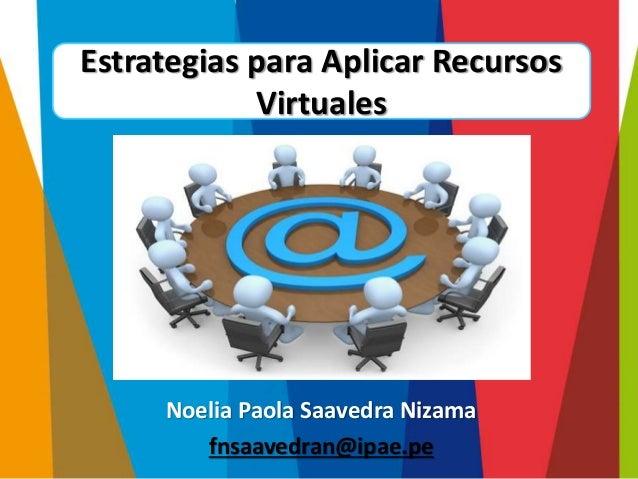 Noelia Paola Saavedra Nizama fnsaavedran@ipae.pe Estrategias para Aplicar Recursos Virtuales