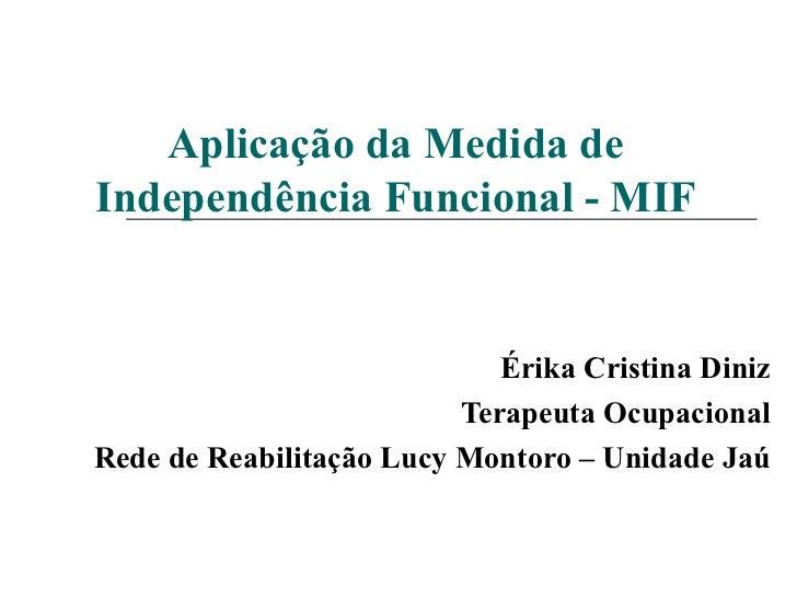 Aplicação da Medida de Independência Funcional - MIF Érika Cristina Diniz Terapeuta Ocupacional Rede de Reabilitação Lucy ...