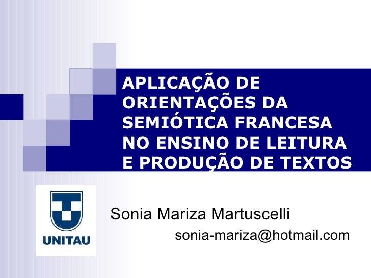 APLICAÇÃO DE ORIENTAÇÕES DA SEMIÓTICA FRANCESA  NO ENSINO DE LEITURA E PRODUÇÃO DE TEXTOS Sonia Mariza Martuscelli  [email...