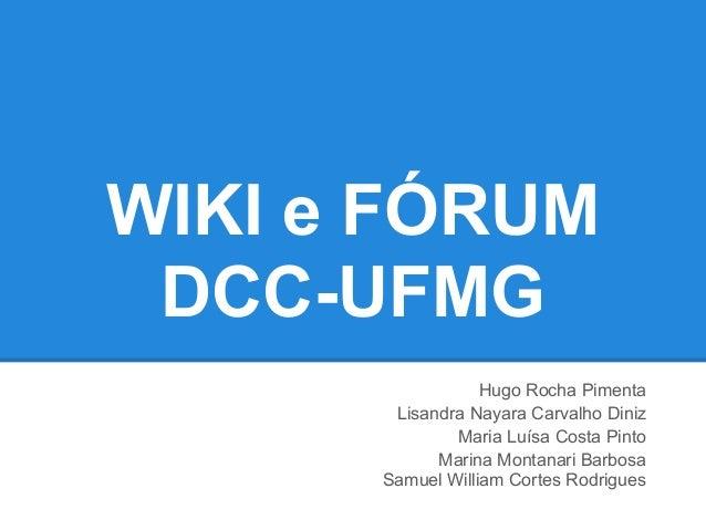 WIKI e FÓRUM DCC-UFMG                  Hugo Rocha Pimenta       Lisandra Nayara Carvalho Diniz              Maria Luísa Co...