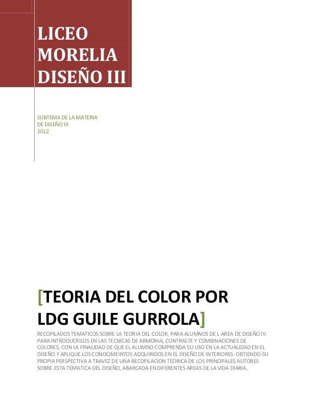 LICEOMORELIADISEÑO IIISUBTEMA DE LA MATERIADE DISEÑO III2012[TEORIA DEL COLOR PORLDG GUILE GURROLA]RECOPILADOS TEMATICOS S...