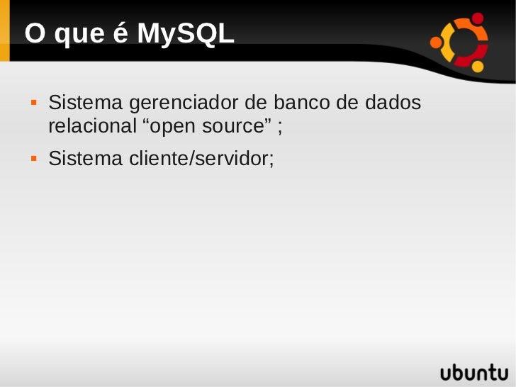 """O que é MySQL   Sistema gerenciador de banco de dados    relacional """"open source"""" ;   Sistema cliente/servidor;"""
