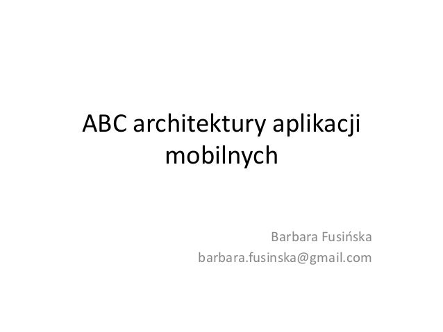 ABC architektury aplikacji mobilnych Barbara Fusińska barbara.fusinska@gmail.com