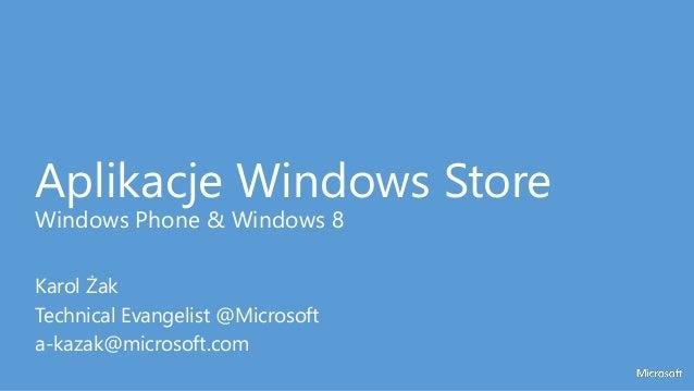 Aplikacje Windows Store Windows Phone & Windows 8 Karol Żak Technical Evangelist @Microsoft a-kazak@microsoft.com