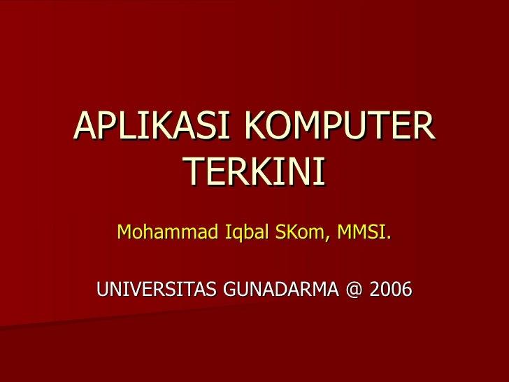 APLIKASI KOMPUTER TERKINI Mohammad Iqbal SKom, MMSI. UNIVERSITAS GUNADARMA @ 2006